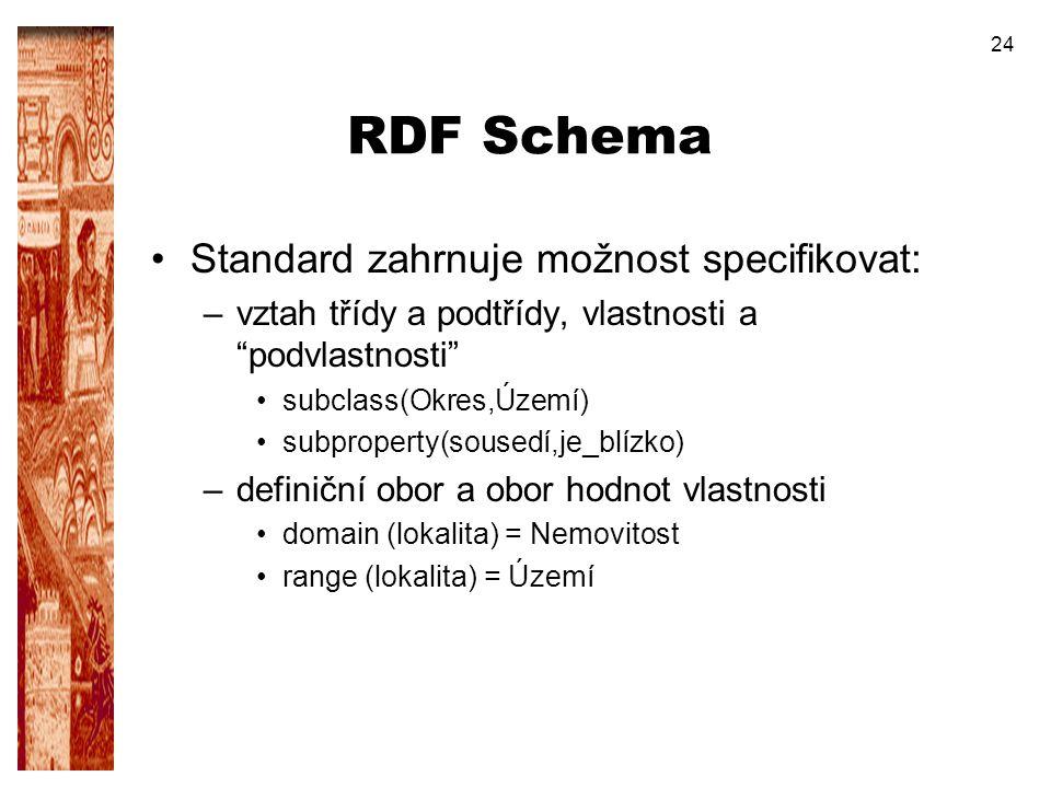 """24 RDF Schema Standard zahrnuje možnost specifikovat: –vztah třídy a podtřídy, vlastnosti a """"podvlastnosti"""" subclass(Okres,Území) subproperty(sousedí,"""