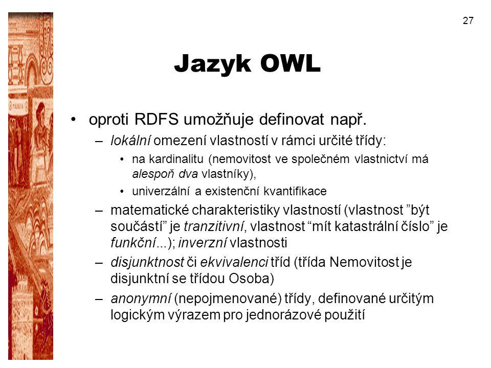 27 Jazyk OWL oproti RDFS umožňuje definovat např. –lokální omezení vlastností v rámci určité třídy: na kardinalitu (nemovitost ve společném vlastnictv