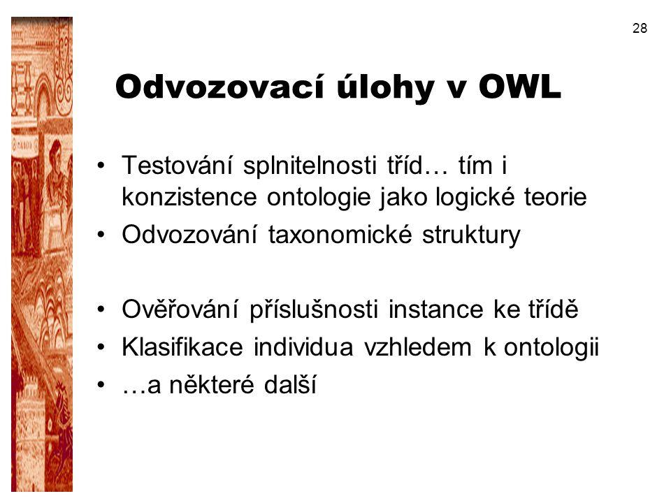 28 Odvozovací úlohy v OWL Testování splnitelnosti tříd… tím i konzistence ontologie jako logické teorie Odvozování taxonomické struktury Ověřování pří