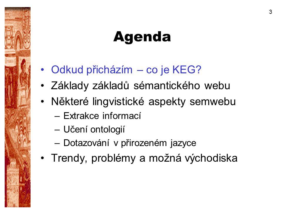 3 Agenda Odkud přicházím – co je KEG? Základy základů sémantického webu Některé lingvistické aspekty semwebu –Extrakce informací –Učení ontologií –Dot