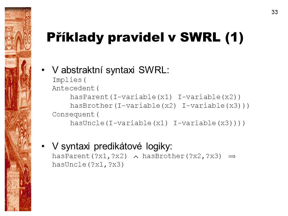 33 Příklady pravidel v SWRL (1) V abstraktní syntaxi SWRL: Implies( Antecedent( hasParent(I-variable(x1) I-variable(x2)) hasBrother(I-variable(x2) I-v
