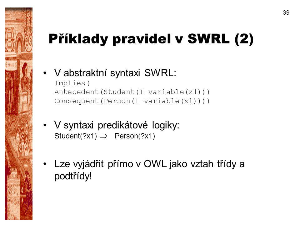 39 Příklady pravidel v SWRL (2) V abstraktní syntaxi SWRL: Implies( Antecedent(Student(I-variable(x1))) Consequent(Person(I-variable(x1)))) V syntaxi