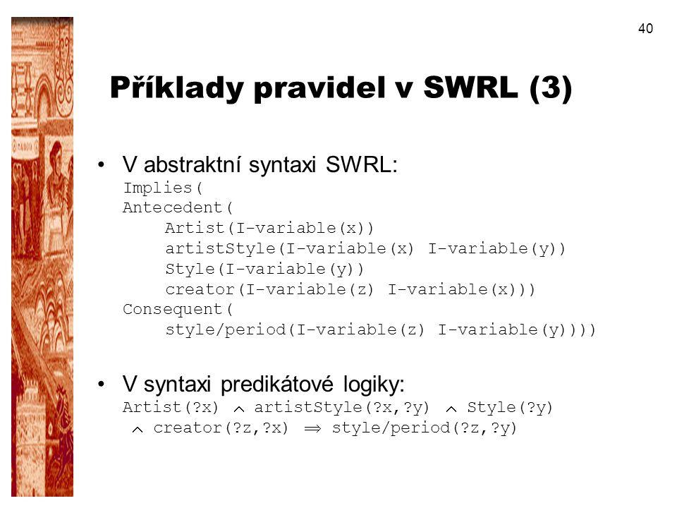 40 Příklady pravidel v SWRL (3) V abstraktní syntaxi SWRL: Implies( Antecedent( Artist(I-variable(x)) artistStyle(I-variable(x) I-variable(y)) Style(I