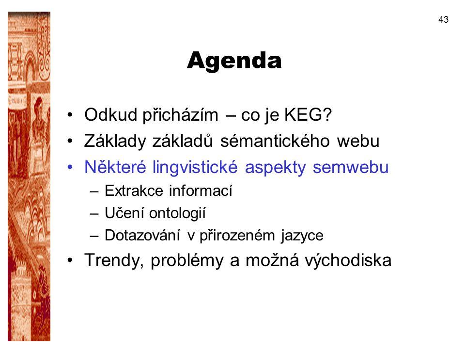 43 Agenda Odkud přicházím – co je KEG? Základy základů sémantického webu Některé lingvistické aspekty semwebu –Extrakce informací –Učení ontologií –Do