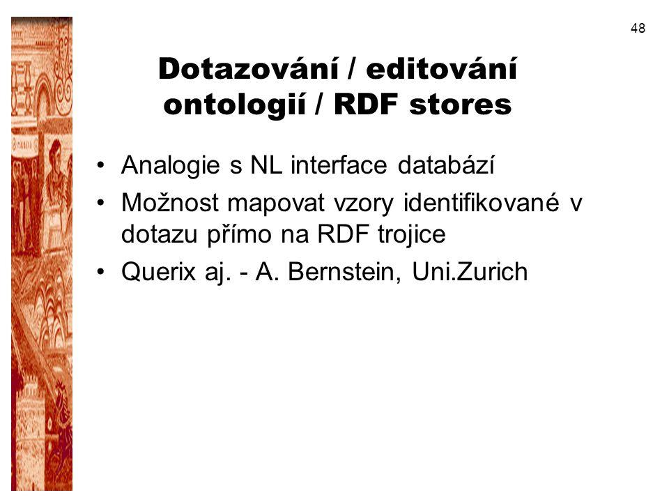 48 Dotazování / editování ontologií / RDF stores Analogie s NL interface databází Možnost mapovat vzory identifikované v dotazu přímo na RDF trojice Q
