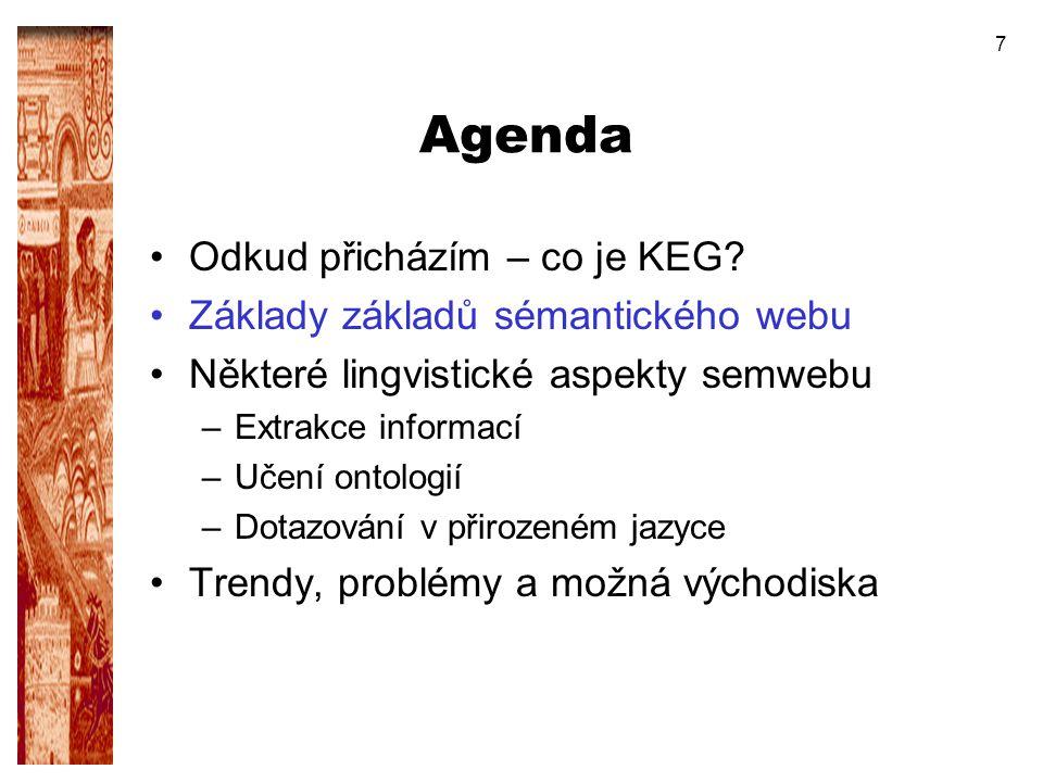 7 Agenda Odkud přicházím – co je KEG? Základy základů sémantického webu Některé lingvistické aspekty semwebu –Extrakce informací –Učení ontologií –Dot