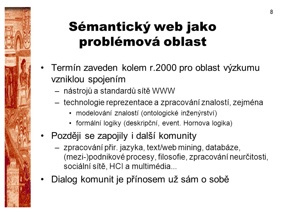 8 Sémantický web jako problémová oblast Termín zaveden kolem r.2000 pro oblast výzkumu vzniklou spojením –nástrojů a standardů sítě WWW –technologie r