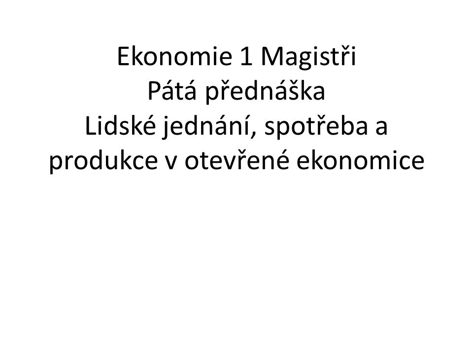 Ekonomie 1 Magistři Pátá přednáška Lidské jednání, spotřeba a produkce v otevřené ekonomice