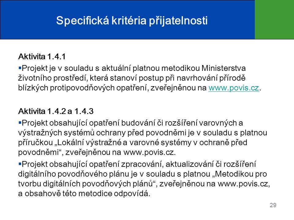 """Specifická kritéria přijatelnosti Aktivita 1.4.1  Projekt je v souladu s aktuální platnou metodikou Ministerstva životního prostředí, která stanoví postup při navrhování přírodě blízkých protipovodňových opatření, zveřejněnou na www.povis.cz.www.povis.cz Aktivita 1.4.2 a 1.4.3  Projekt obsahující opatření budování či rozšíření varovných a výstražných systémů ochrany před povodněmi je v souladu s platnou příručkou """"Lokální výstražné a varovné systémy v ochraně před povodněmi , zveřejněnou na www.povis.cz."""