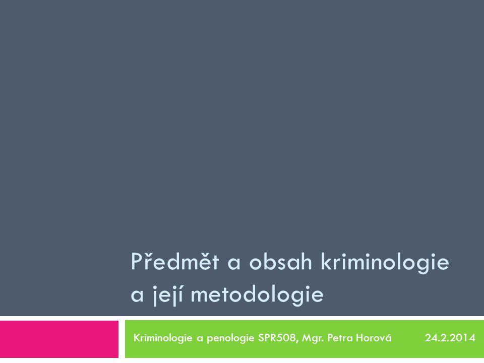 Předmět a obsah kriminologie a její metodologie Kriminologie a penologie SPR508, Mgr. Petra Horová 24.2.2014