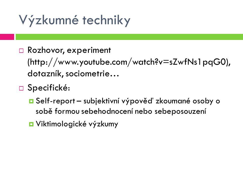 Výzkumné techniky  Rozhovor, experiment (http://www.youtube.com/watch?v=sZwfNs1pqG0), dotazník, sociometrie…  Specifické:  Self-report – subjektivn