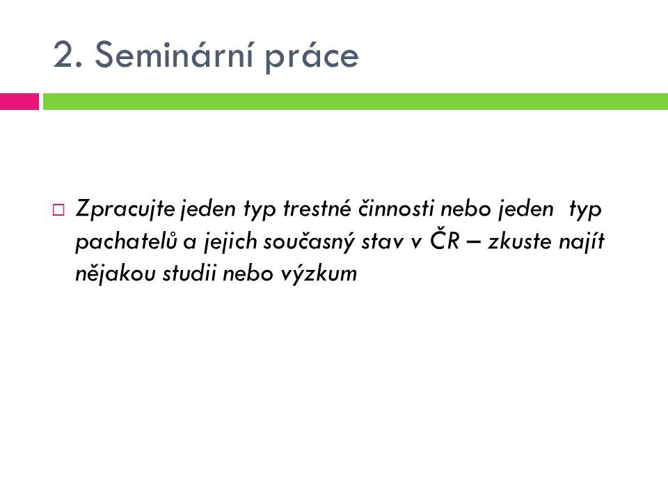 2. Seminární práce  Zpracujte jeden typ trestné činnosti nebo jeden typ pachatelů a jejich současný stav v ČR – zkuste najít nějakou studii nebo výzk