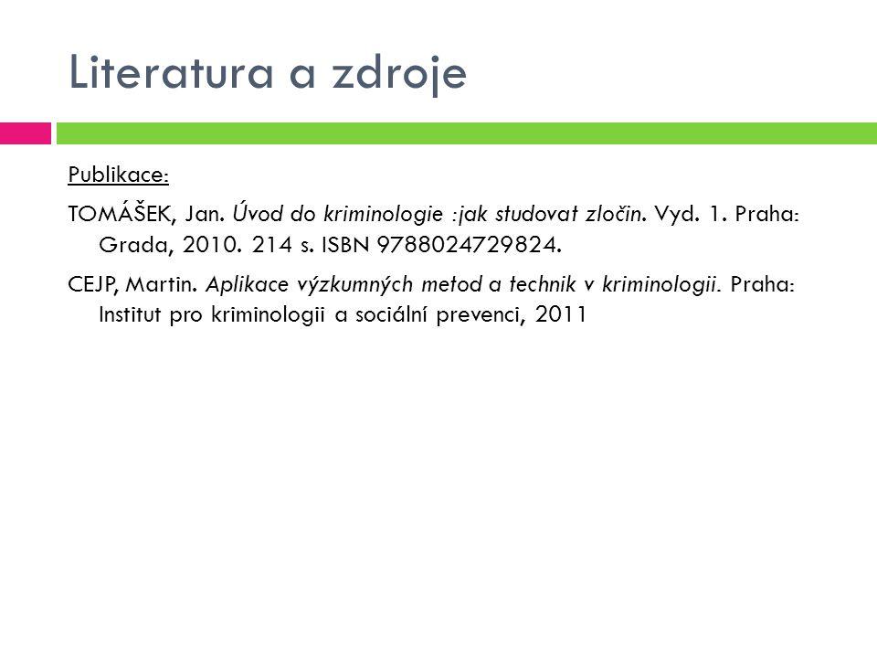 Literatura a zdroje Publikace: TOMÁŠEK, Jan. Úvod do kriminologie :jak studovat zločin. Vyd. 1. Praha: Grada, 2010. 214 s. ISBN 9788024729824. CEJP, M