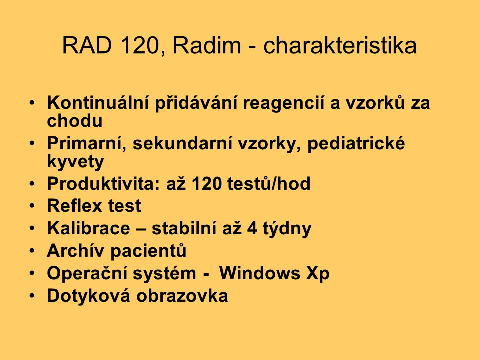 RAD 120, Radim - charakteristika Kontinuální přidávání reagencií a vzorků za chodu Primarní, sekundarní vzorky, pediatrické kyvety Produktivita: až 120 testů/hod Reflex test Kalibrace – stabilní až 4 týdny Archív pacientů Operační systém - Windows Xp Dotyková obrazovka