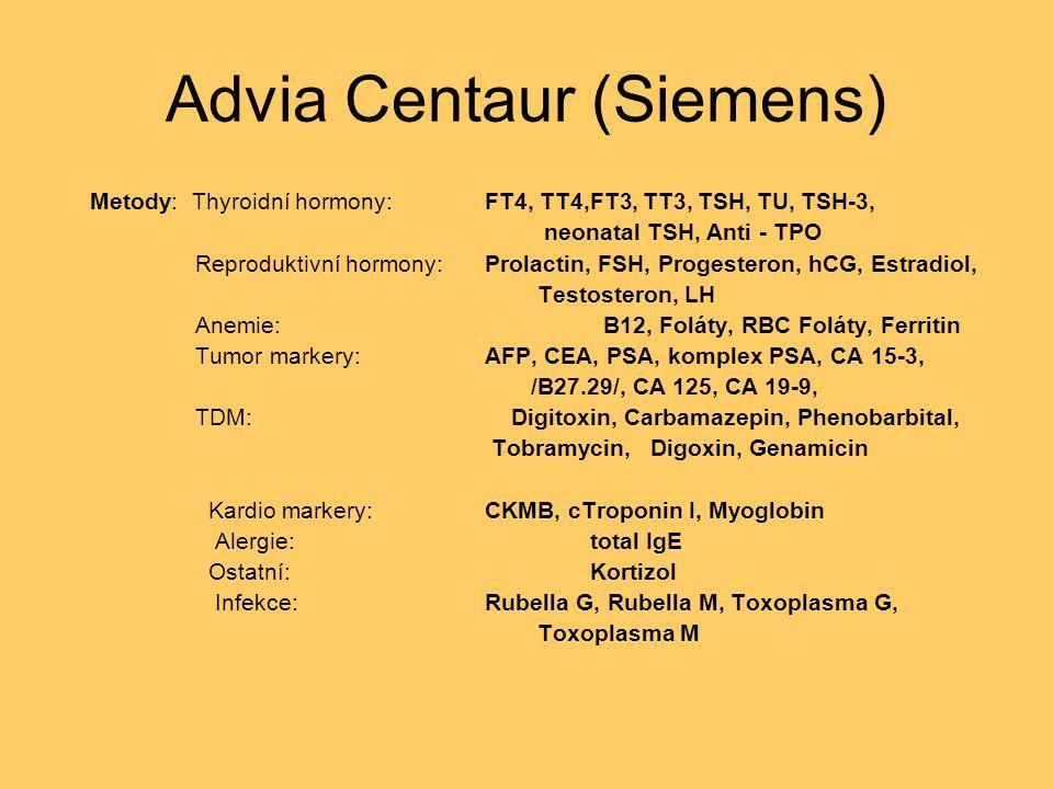 Advia Centaur (Siemens) Metody: Thyroidní hormony: FT4, TT4,FT3, TT3, TSH, TU, TSH-3, neonatal TSH, Anti - TPO Reproduktivní hormony:Prolactin, FSH, Progesteron, hCG, Estradiol, Testosteron, LH Anemie: B12, Foláty, RBC Foláty, Ferritin Tumor markery:AFP, CEA, PSA, komplex PSA, CA 15-3, /B27.29/, CA 125, CA 19-9, TDM: Digitoxin, Carbamazepin, Phenobarbital, Tobramycin, Digoxin, Genamicin Kardio markery:CKMB, cTroponin I, Myoglobin Alergie:total IgE Ostatní:Kortizol Infekce:Rubella G, Rubella M, Toxoplasma G, Toxoplasma M