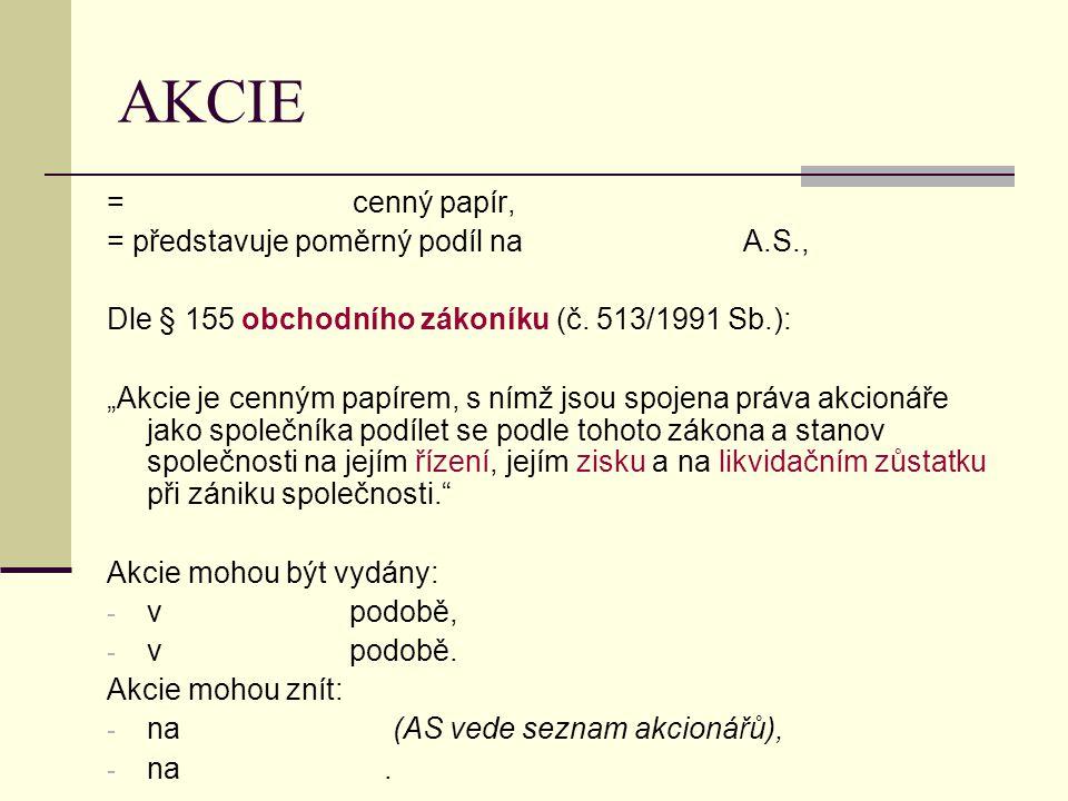 AKCIE = cenný papír, = představuje poměrný podíl na A.S., Dle § 155 obchodního zákoníku (č.