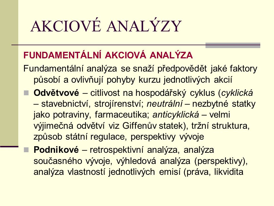 AKCIOVÉ ANALÝZY FUNDAMENTÁLNÍ AKCIOVÁ ANALÝZA Fundamentální analýza se snaží předpovědět jaké faktory působí a ovlivňují pohyby kurzu jednotlivých akc