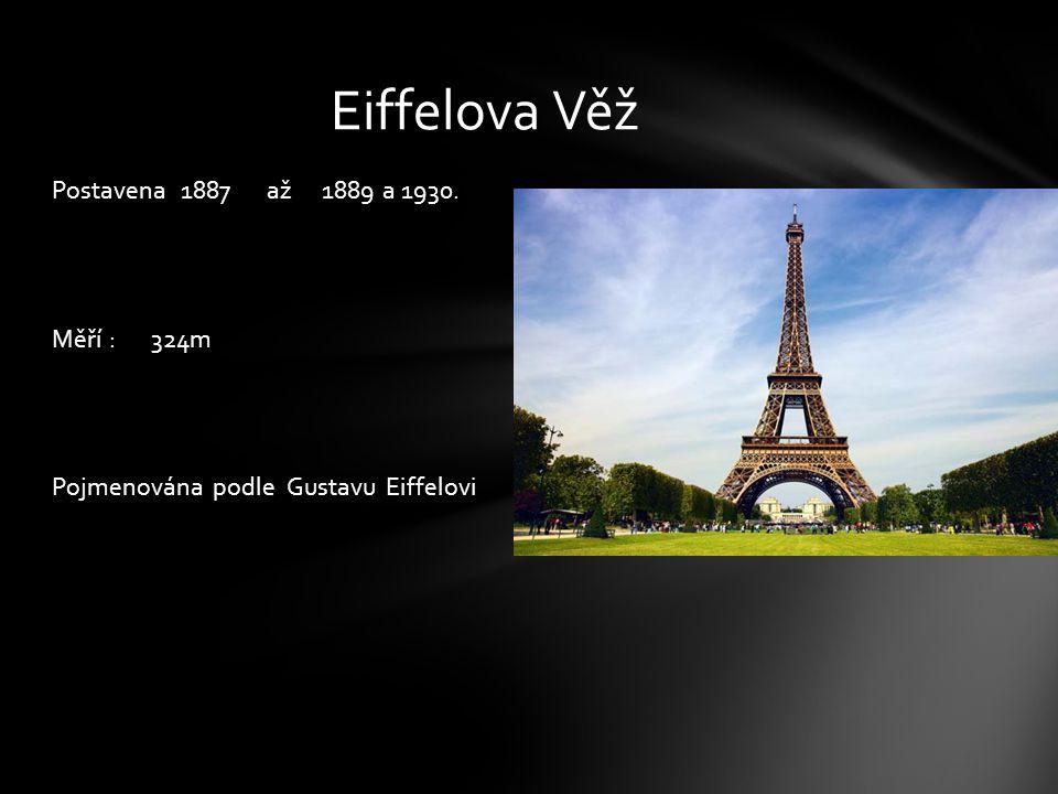 Postavena 1887 až 1889 a 1930. Měří : 324m Pojmenována podle Gustavu Eiffelovi Eiffelova Věž