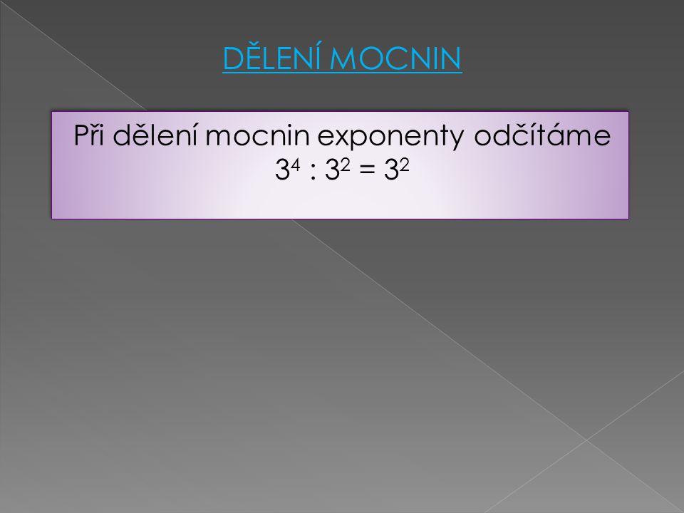 Při dělení mocnin exponenty odčítáme 3 4 : 3 2 = 3 2 Při dělení mocnin exponenty odčítáme 3 4 : 3 2 = 3 2 DĚLENÍ MOCNIN