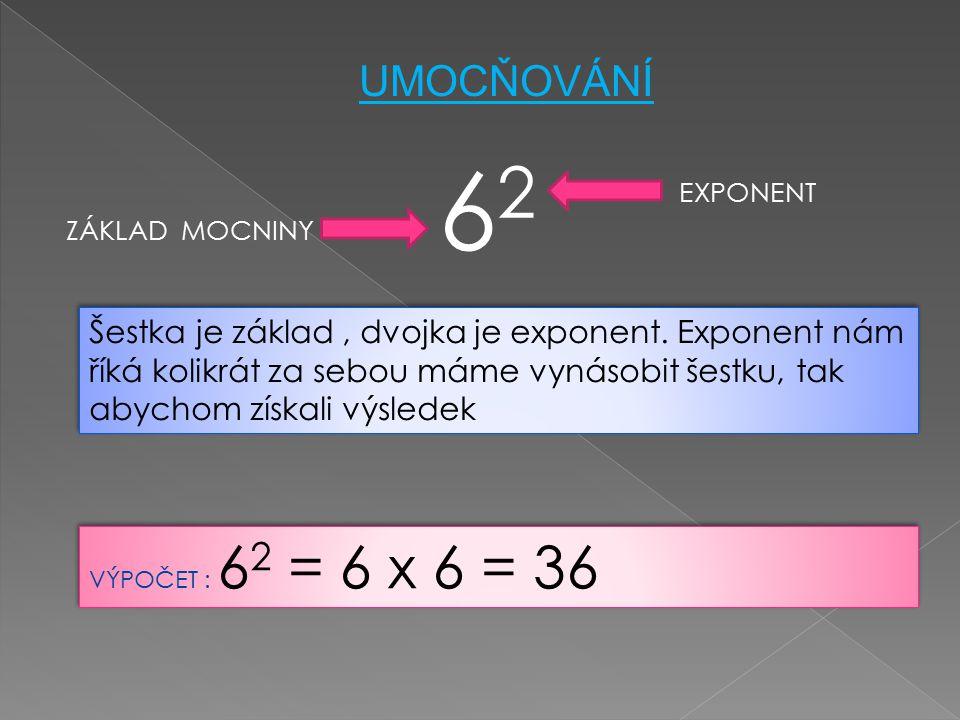6262 ZÁKLAD MOCNINY EXPONENT UMOCŇOVÁNÍ VÝPOČET : 6 2 = 6 x 6 = 36 Šestka je základ, dvojka je exponent. Exponent nám říká kolikrát za sebou máme vyná