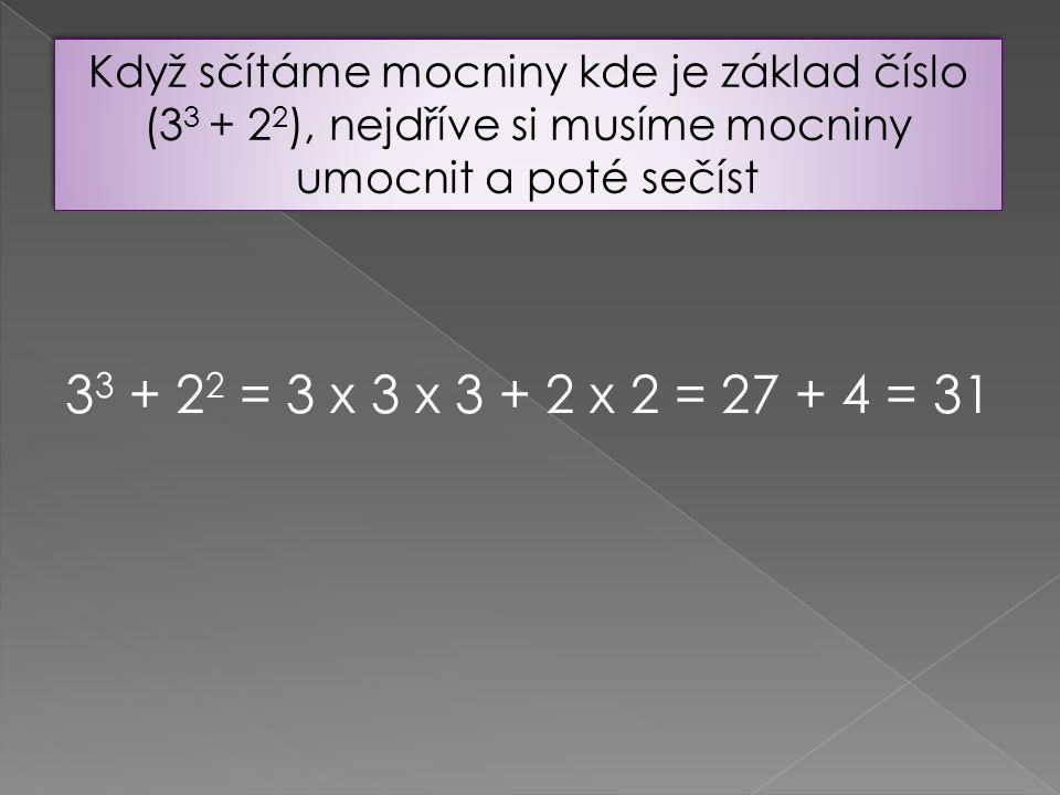 Když sčítáme mocniny kde je základ číslo (3 3 + 2 2 ), nejdříve si musíme mocniny umocnit a poté sečíst 3 3 + 2 2 = 3 x 3 x 3 + 2 x 2 = 27 + 4 = 31