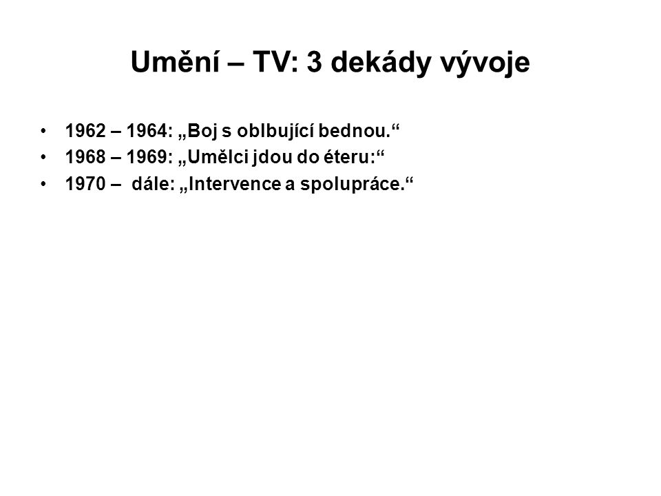 """Umění – TV: 3 dekády vývoje 1962 – 1964: """"Boj s oblbující bednou."""" 1968 – 1969: """"Umělci jdou do éteru:"""" 1970 – dále: """"Intervence a spolupráce."""""""