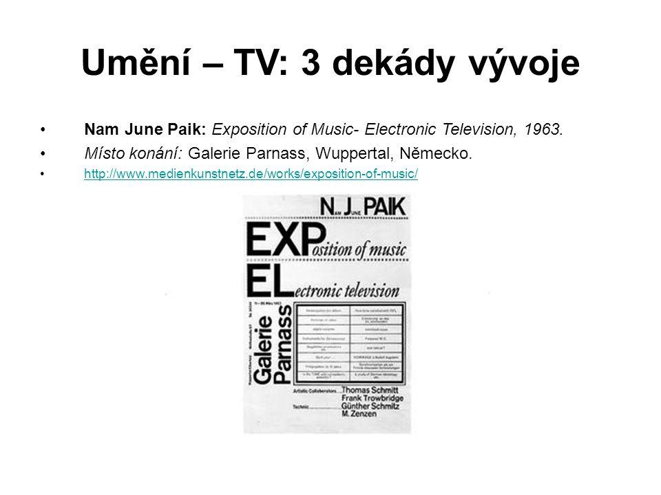 Umění – TV: 3 dekády vývoje Nam June Paik: Exposition of Music- Electronic Television, 1963. Místo konání: Galerie Parnass, Wuppertal, Německo. http:/