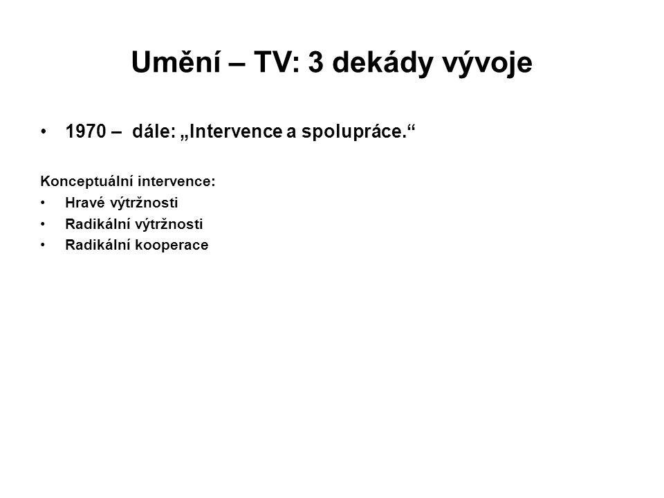 """Umění – TV: 3 dekády vývoje 1970 – dále: """"Intervence a spolupráce."""" Konceptuální intervence: Hravé výtržnosti Radikální výtržnosti Radikální kooperace"""