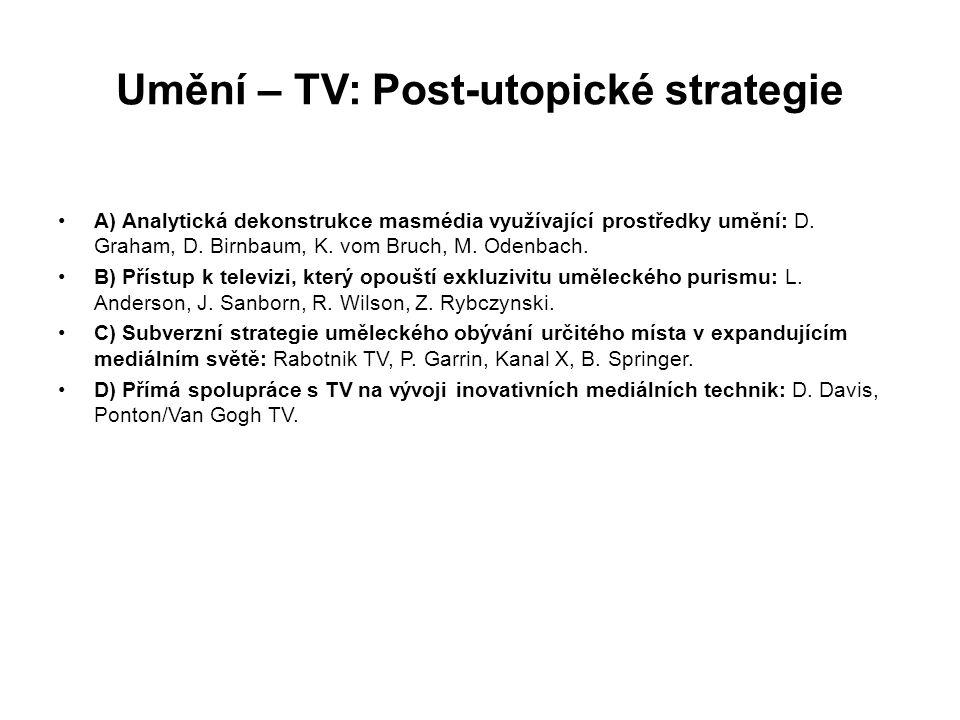Umění – TV: Post-utopické strategie A) Analytická dekonstrukce masmédia využívající prostředky umění: D. Graham, D. Birnbaum, K. vom Bruch, M. Odenbac