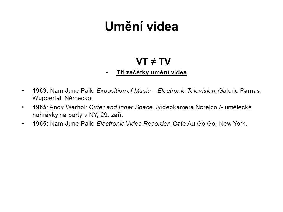 Umění videa VT ≠ TV Tři začátky umění videa 1963: Nam June Paik: Exposition of Music – Electronic Television, Galerie Parnas, Wuppertal, Německo. 1965