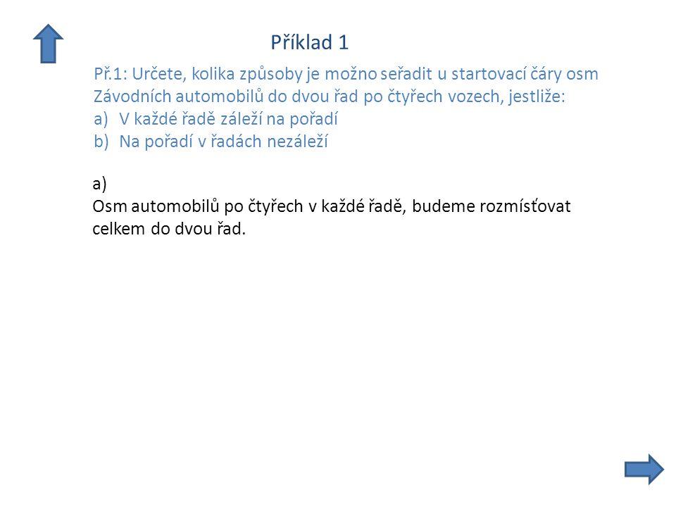 Příklad 1 Př.1: Určete, kolika způsoby je možno seřadit u startovací čáry osm Závodních automobilů do dvou řad po čtyřech vozech, jestliže: a)V každé řadě záleží na pořadí b)Na pořadí v řadách nezáleží b) V případě, že na pořadí v řadách nezáleží již nemusíme rozmísťovat.