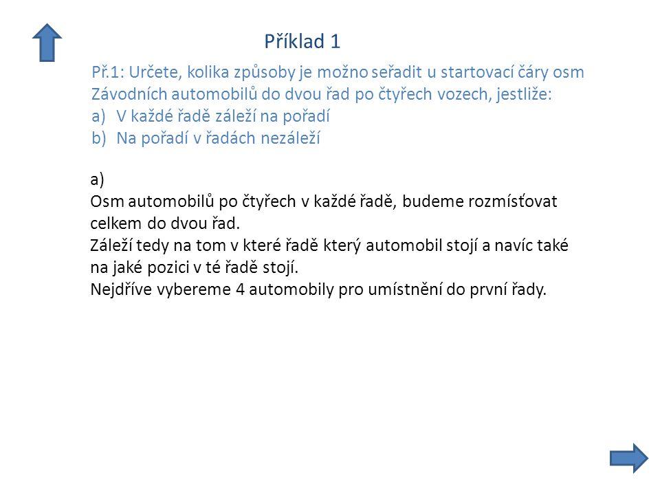 Příklad 1 Př.1: Určete, kolika způsoby je možno seřadit u startovací čáry osm Závodních automobilů do dvou řad po čtyřech vozech, jestliže: a)V každé řadě záleží na pořadí b)Na pořadí v řadách nezáleží a) Osm automobilů po čtyřech v každé řadě, budeme rozmísťovat celkem do dvou řad.