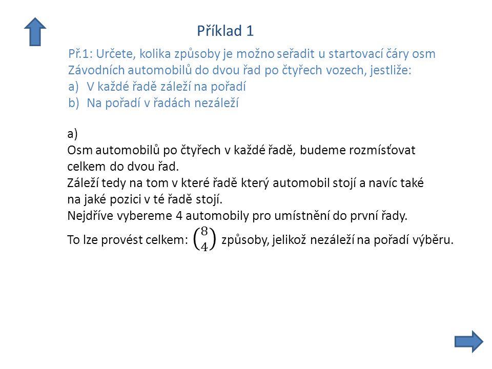 Příklad 1 Př.1: Určete, kolika způsoby je možno seřadit u startovací čáry osm Závodních automobilů do dvou řad po čtyřech vozech, jestliže: a)V každé řadě záleží na pořadí b)Na pořadí v řadách nezáleží