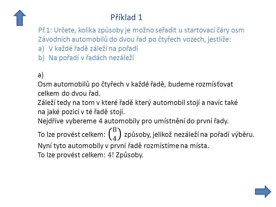 Příklad 1 Př.1: Určete, kolika způsoby je možno seřadit u startovací čáry osm Závodních automobilů do dvou řad po čtyřech vozech, jestliže: a)V každé řadě záleží na pořadí b)Na pořadí v řadách nezáleží a) Zbylé 4 automobily už zůstanou ve druhé řadě – nemusíme je vybírat.