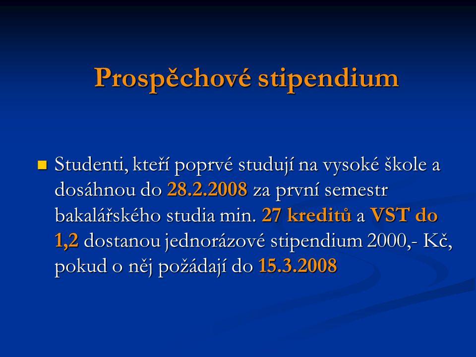 Prospěchové stipendium Studenti, kteří poprvé studují na vysoké škole a dosáhnou do 28.2.2008 za první semestr bakalářského studia min. 27 kreditů a V