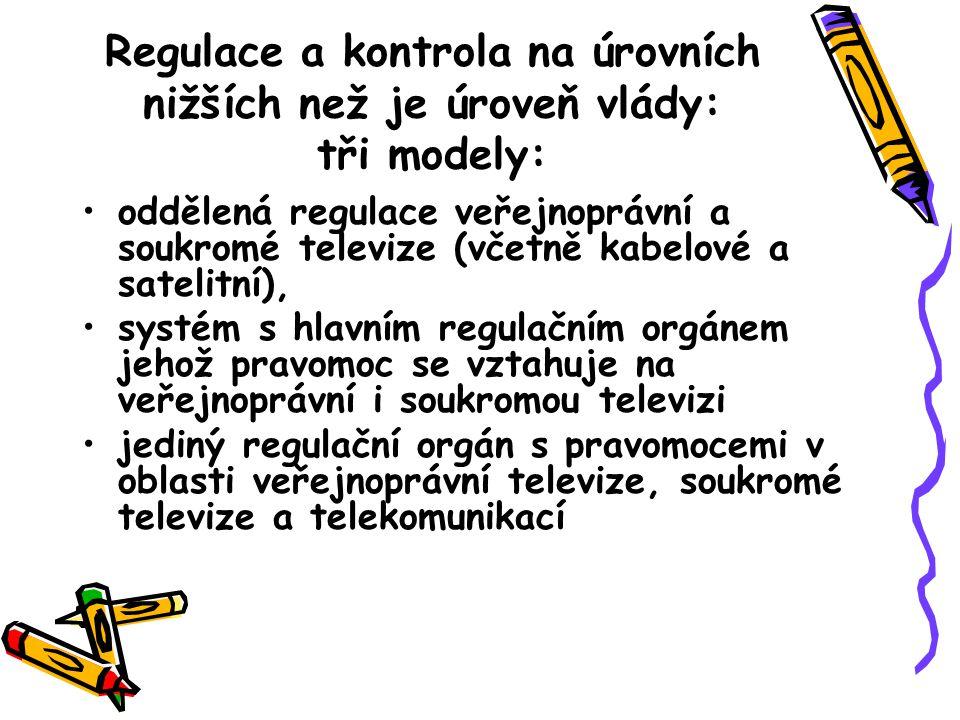 Regulace a kontrola na úrovních nižších než je úroveň vlády: tři modely: oddělená regulace veřejnoprávní a soukromé televize (včetně kabelové a satelitní), systém s hlavním regulačním orgánem jehož pravomoc se vztahuje na veřejnoprávní i soukromou televizi jediný regulační orgán s pravomocemi v oblasti veřejnoprávní televize, soukromé televize a telekomunikací