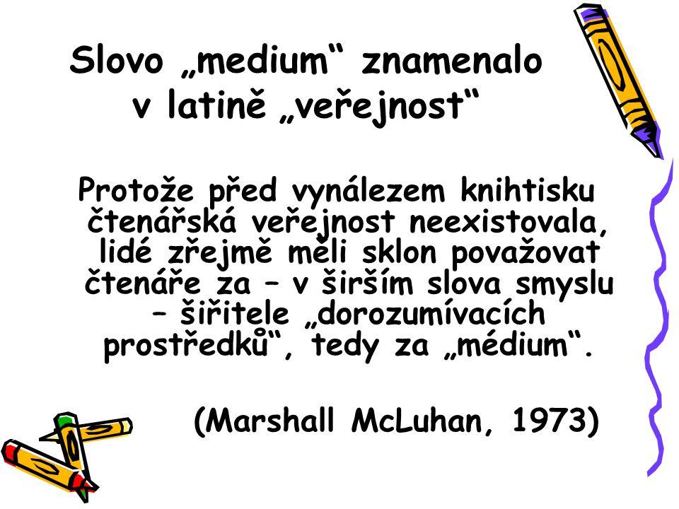 """Slovo """"medium znamenalo v latině """"veřejnost Protože před vynálezem knihtisku čtenářská veřejnost neexistovala, lidé zřejmě měli sklon považovat čtenáře za – v širším slova smyslu – šiřitele """"dorozumívacích prostředků , tedy za """"médium ."""