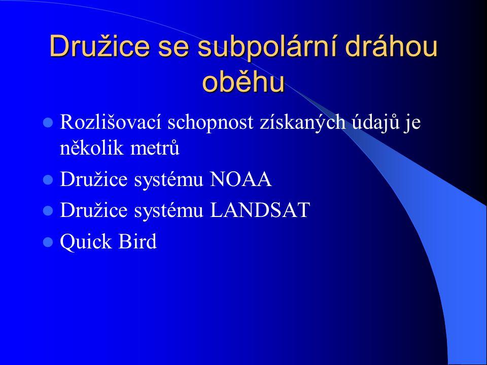 Družice se subpolární dráhou oběhu Rozlišovací schopnost získaných údajů je několik metrů Družice systému NOAA Družice systému LANDSAT Quick Bird