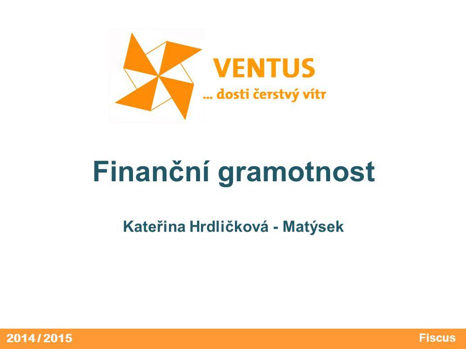 2014 / 2015 Finanční gramotnost Kateřina Hrdličková - Matýsek Fiscus