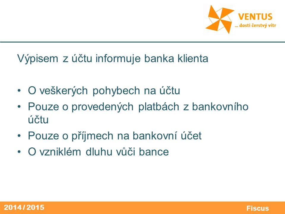 2014 / 2015 Fiscus Výpisem z účtu informuje banka klienta O veškerých pohybech na účtu Pouze o provedených platbách z bankovního účtu Pouze o příjmech