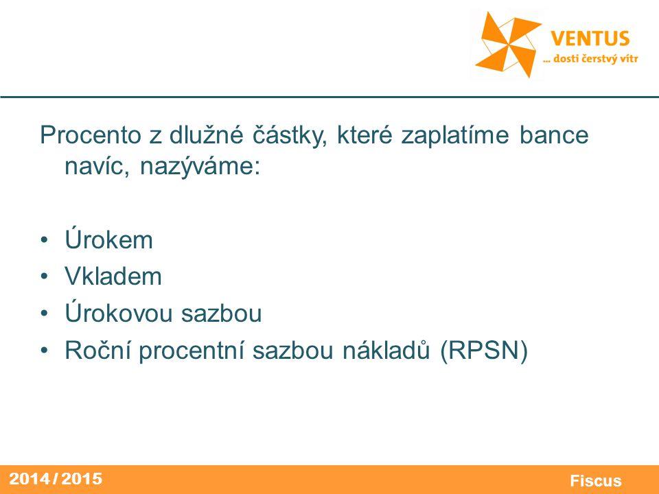 2014 / 2015 Fiscus Procento z dlužné částky, které zaplatíme bance navíc, nazýváme: Úrokem Vkladem Úrokovou sazbou Roční procentní sazbou nákladů (RPS