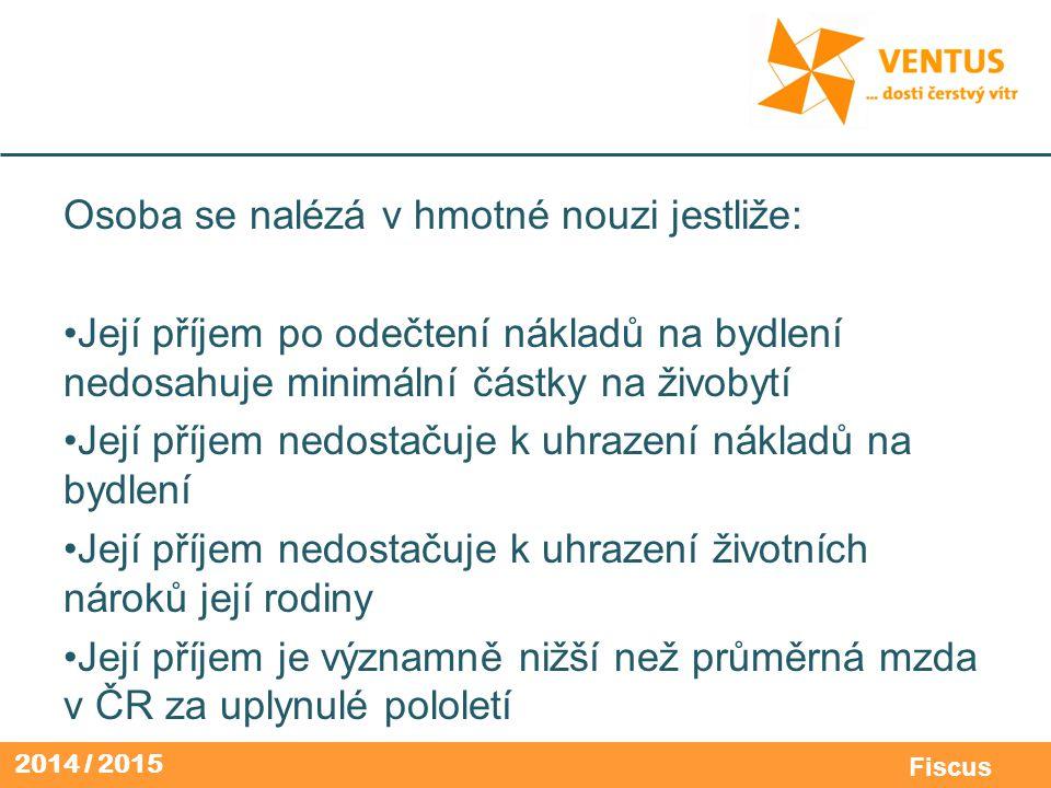 2014 / 2015 Fiscus Osoba se nalézá v hmotné nouzi jestliže: Její příjem po odečtení nákladů na bydlení nedosahuje minimální částky na živobytí Její př