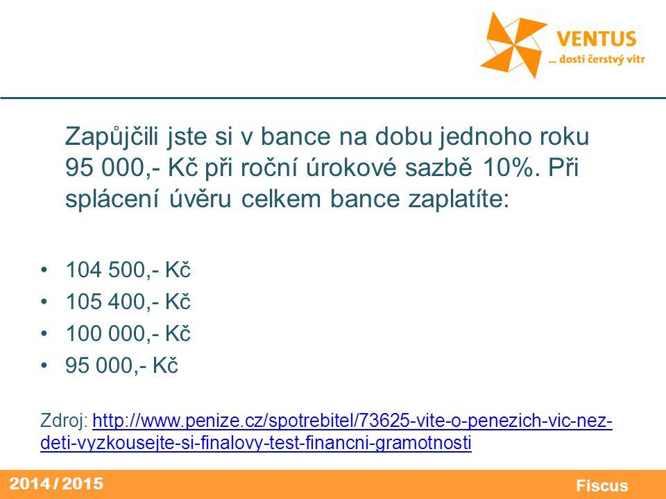 2014 / 2015 Fiscus Zapůjčili jste si v bance na dobu jednoho roku 95 000,- Kč při roční úrokové sazbě 10%. Při splácení úvěru celkem bance zaplatíte: