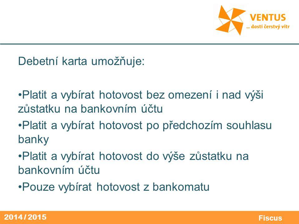 2014 / 2015 Fiscus Debetní karta umožňuje: Platit a vybírat hotovost bez omezení i nad výši zůstatku na bankovním účtu Platit a vybírat hotovost po př