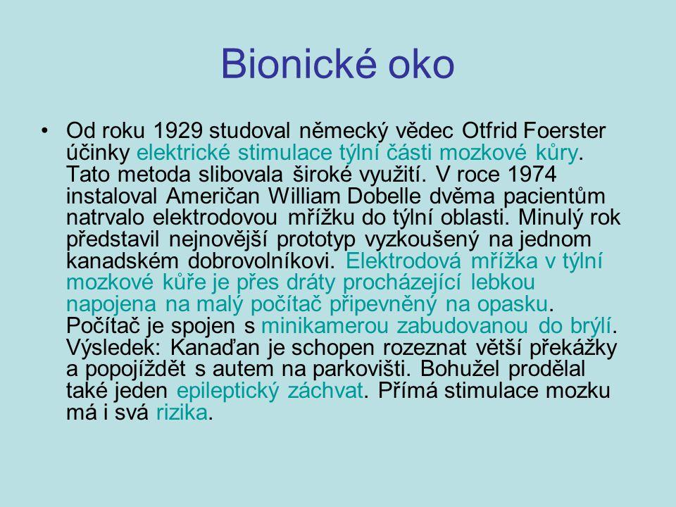 Bionické oko Od roku 1929 studoval německý vědec Otfrid Foerster účinky elektrické stimulace týlní části mozkové kůry. Tato metoda slibovala široké vy