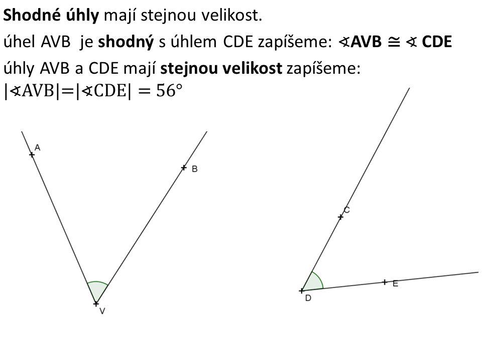 Shodné úhly mají stejnou velikost. úhel AVB je shodný s úhlem CDE zapíšeme: ∢ AVB ≅ ∢ CDE úhly AVB a CDE mají stejnou velikost zapíšeme: |∢AVB|=|∢CDE|