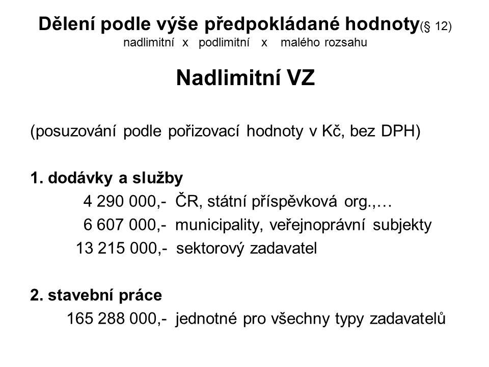 Dělení podle výše předpokládané hodnoty (§ 12) nadlimitní x podlimitní x malého rozsahu Nadlimitní VZ (posuzování podle pořizovací hodnoty v Kč, bez DPH) 1.