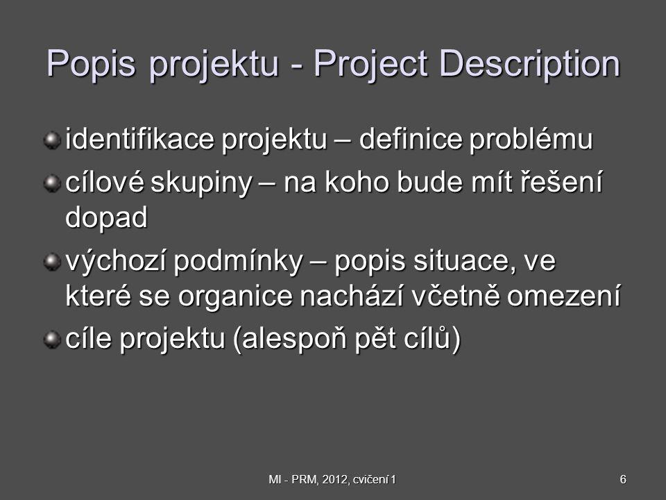 7MI - PRM, 2012, cvičení 1 Popis projektu - Project Description Projekt Cat1 identifikace projektu: Cvičení MI-PRM, LS, 2012 identifikace projektu: Cvičení MI-PRM, LS, 2012 cílové skupiny: účastníci cvičení, přednášející a cvičící, vedoucí KSI, vedení fakulty cílové skupiny: účastníci cvičení, přednášející a cvičící, vedoucí KSI, vedení fakulty výchozí podmínky: .