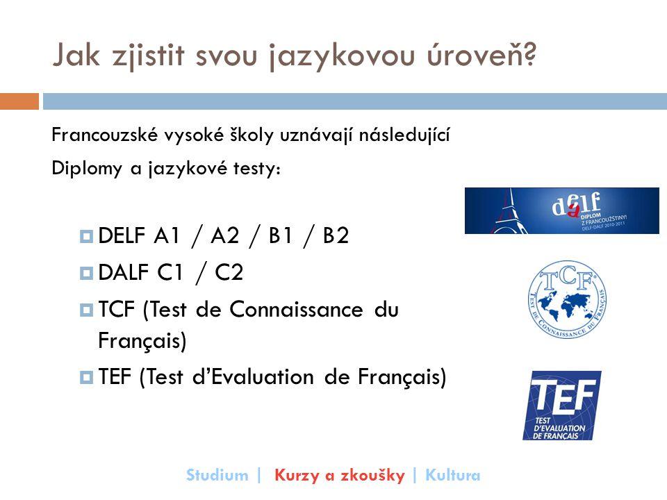 Jak zjistit svou jazykovou úroveň? Francouzské vysoké školy uznávají následující Diplomy a jazykové testy:  DELF A1 / A2 / B1 / B2  DALF C1 / C2  T