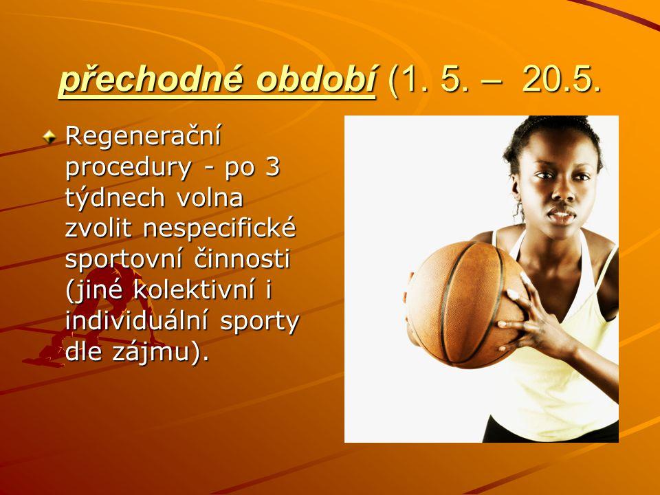 přechodné období (1. 5. – 20.5. Regenerační procedury - po 3 týdnech volna zvolit nespecifické sportovní činnosti (jiné kolektivní i individuální spor